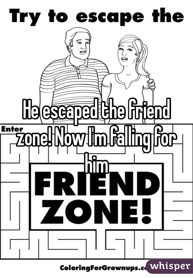 He escaped the friend zone! Now I'm falling for him