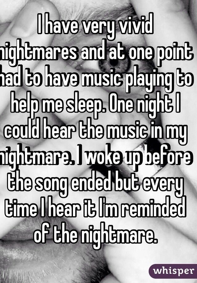 I have very vivid nightmares and at one point had to have music playing to help me sleep. One night I could hear the music in my nightmare. I woke up before the song ended but every time I hear it I'm reminded of the nightmare.