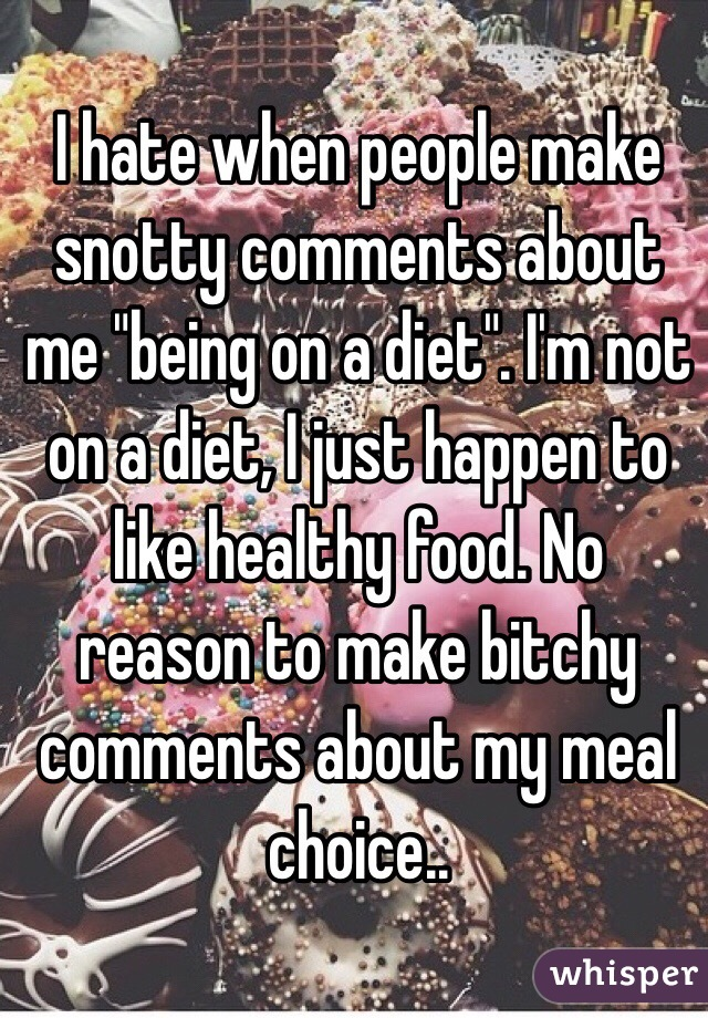 "I hate when people make snotty comments about me ""being on a diet"". I'm not on a diet, I just happen to like healthy food. No reason to make bitchy comments about my meal choice.."