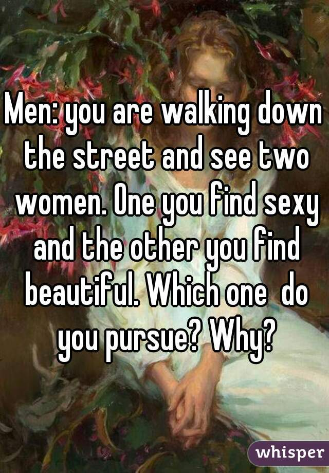 Men: you are walking down the street and see two women. One you find sexy and the other you find beautiful. Which one  do you pursue? Why?