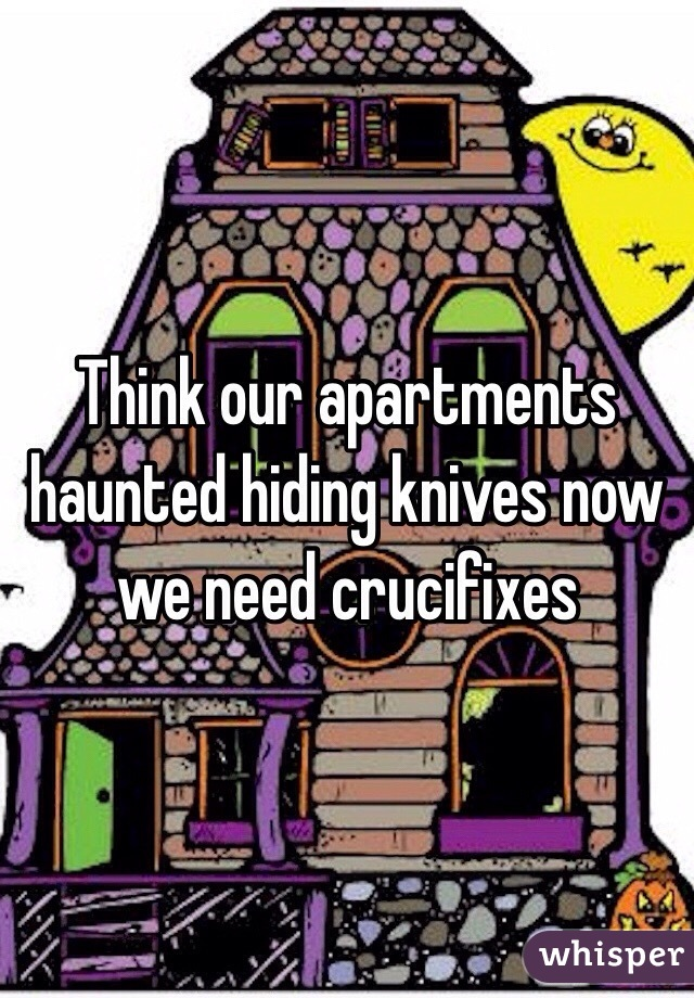 Think our apartments haunted hiding knives now we need crucifixes