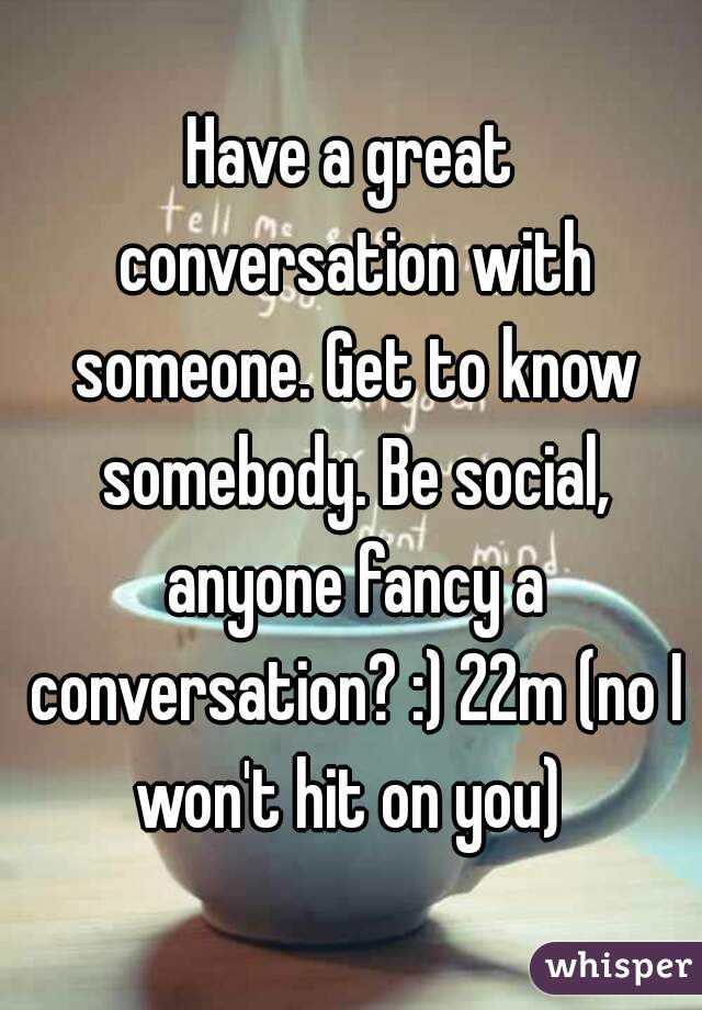 Have a great conversation with someone. Get to know somebody. Be social, anyone fancy a conversation? :) 22m (no I won't hit on you)