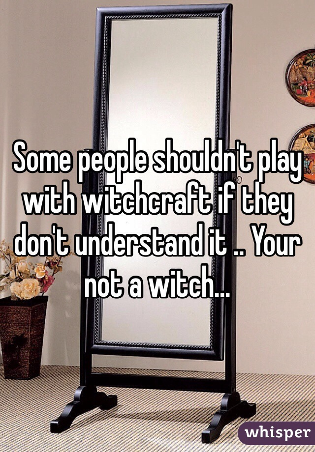 Some people shouldn't play with witchcraft if they don't understand it .. Your not a witch...