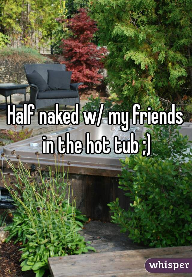 Half naked w/ my friends in the hot tub ;)