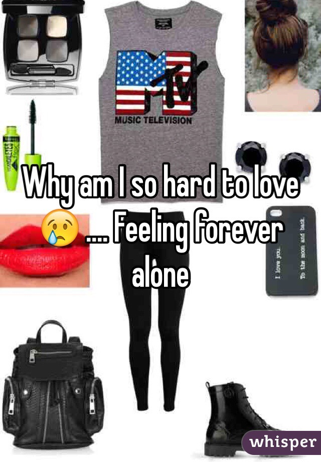 Why am I so hard to love 😢 .... Feeling forever alone