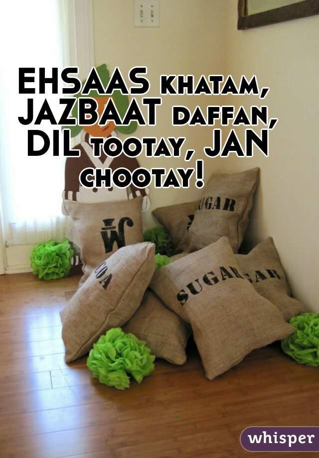 EHSAAS khatam, JAZBAAT daffan, DIL tootay, JAN chootay!
