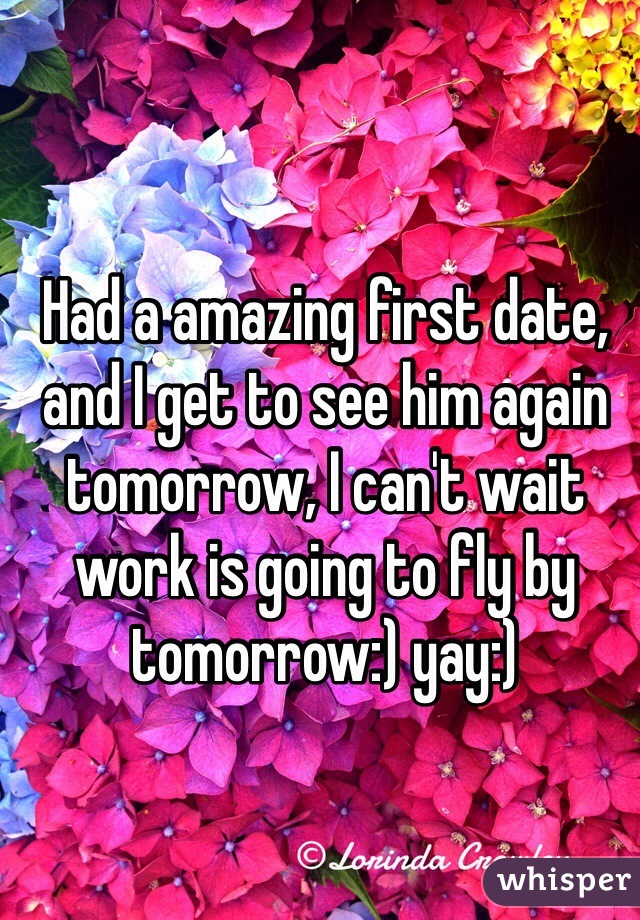 Had a amazing first date, and I get to see him again tomorrow, I can't wait work is going to fly by tomorrow:) yay:)