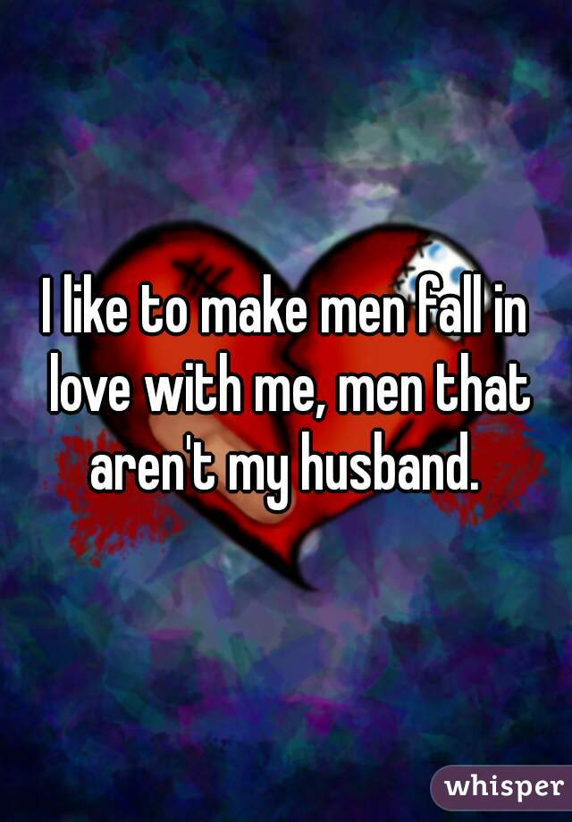 I like to make men fall in love with me, men that aren't my husband.