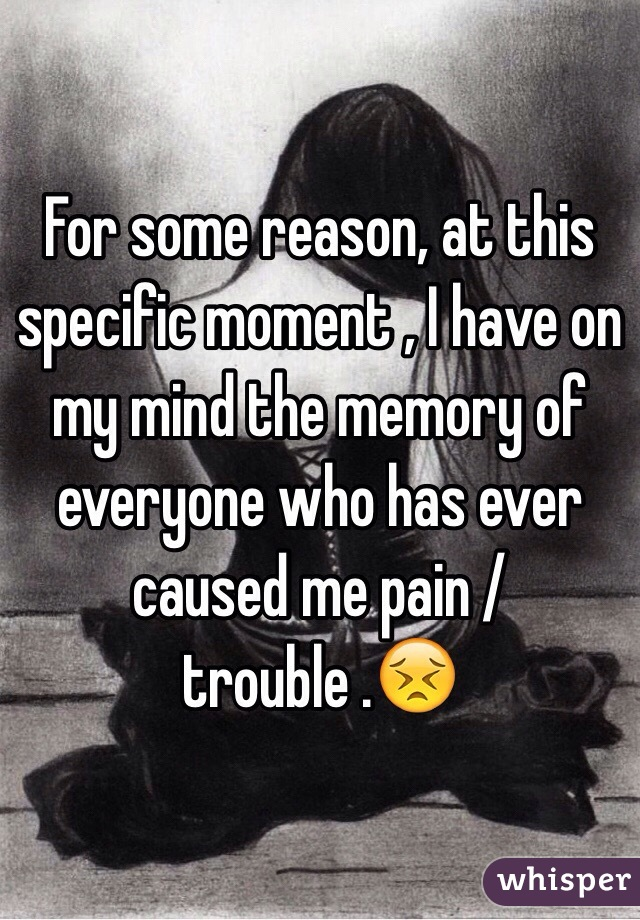 For some reason, at this specific moment , I have on my mind the memory of everyone who has ever caused me pain / trouble .😣