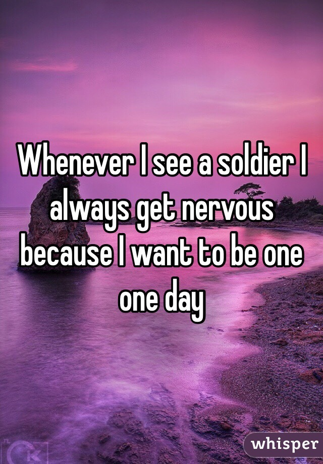 Whenever I see a soldier I always get nervous because I want to be one one day