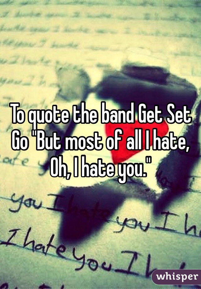 """To quote the band Get Set Go """"But most of all I hate, Oh, I hate you."""""""