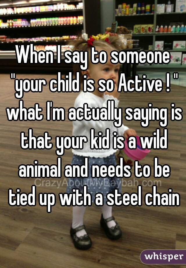 """When I say to someone """"your child is so Active ! """" what I'm actually saying is that your kid is a wild animal and needs to be tied up with a steel chain"""