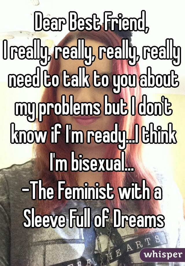 Dear Best Friend, I really, really, really, really need to talk to you about my problems but I don't know if I'm ready...I think I'm bisexual...  -The Feminist with a Sleeve Full of Dreams