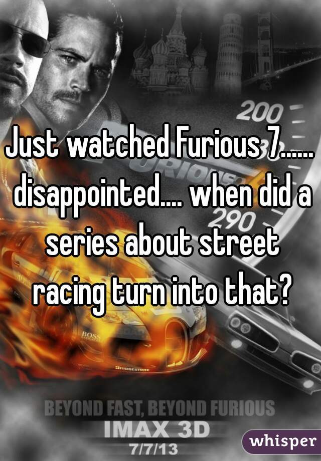Just watched Furious 7...... disappointed.... when did a series about street racing turn into that?