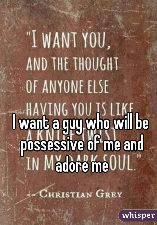 I want a guy who will be possessive of me and adore me
