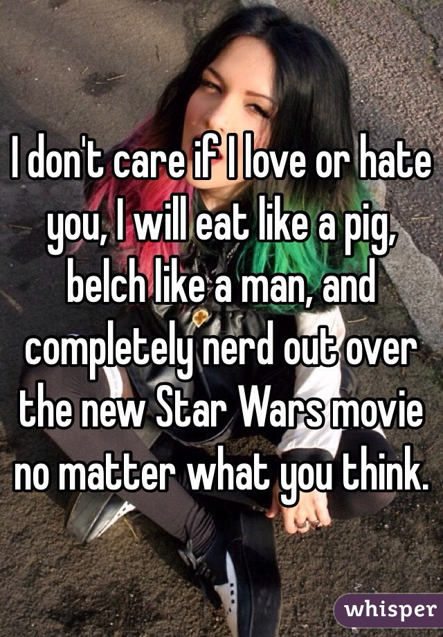 I don't care if I love or hate you, I will eat like a pig, belch like a man, and completely nerd out over the new Star Wars movie no matter what you think.