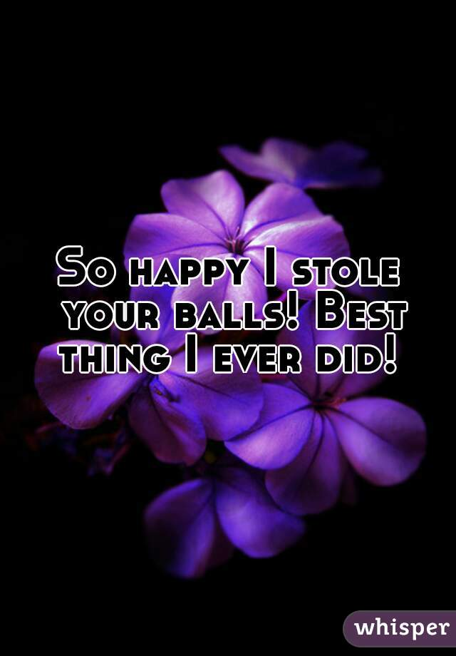 So happy I stole your balls! Best thing I ever did!