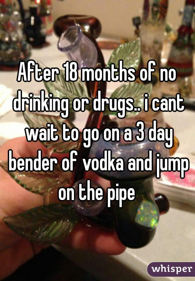 After 18 months of no drinking or drugs.. i cant wait to go on a 3 day bender of vodka and jump on the pipe