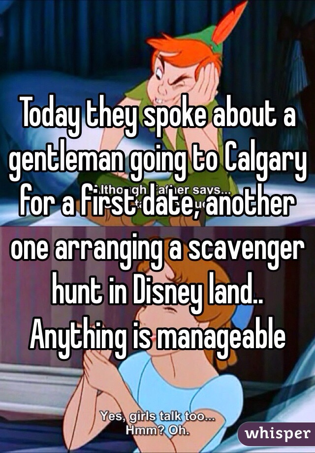 Today they spoke about a gentleman going to Calgary for a first date, another one arranging a scavenger hunt in Disney land..  Anything is manageable