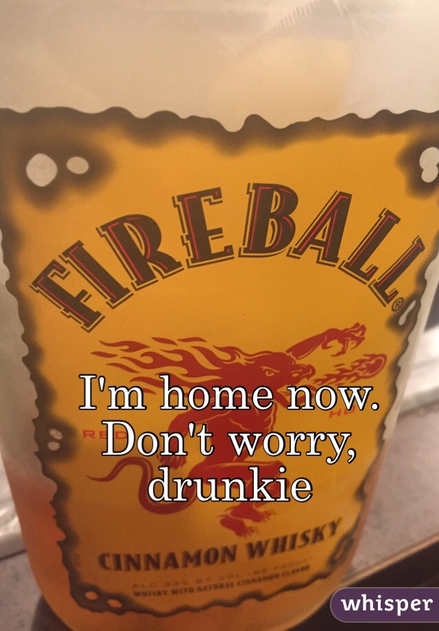 I'm home now. Don't worry, drunkie