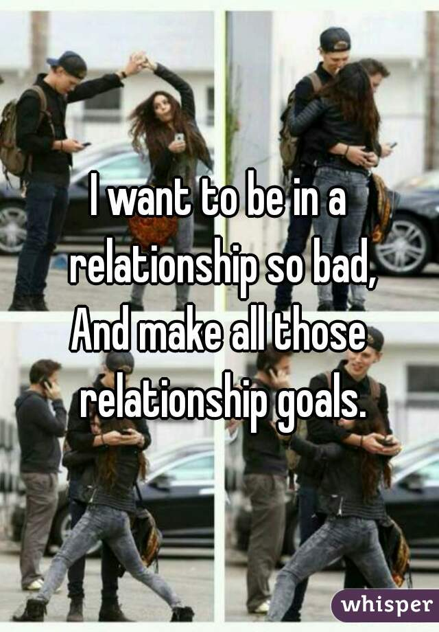 I Why Badly So Relationship Do A Want