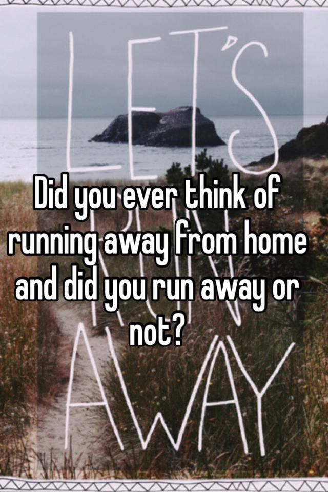 Did You Ever Think Of Running Away From Home And Did You Run Away Or Not