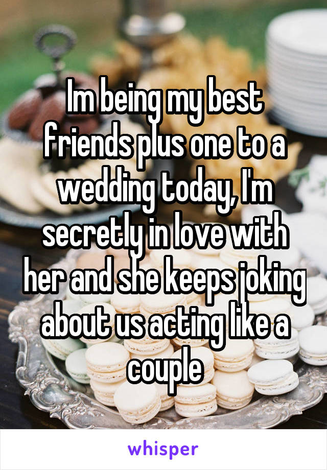Im being my best friends plus one to a wedding today, I'm secretly in love with her and she keeps joking about us acting like a couple
