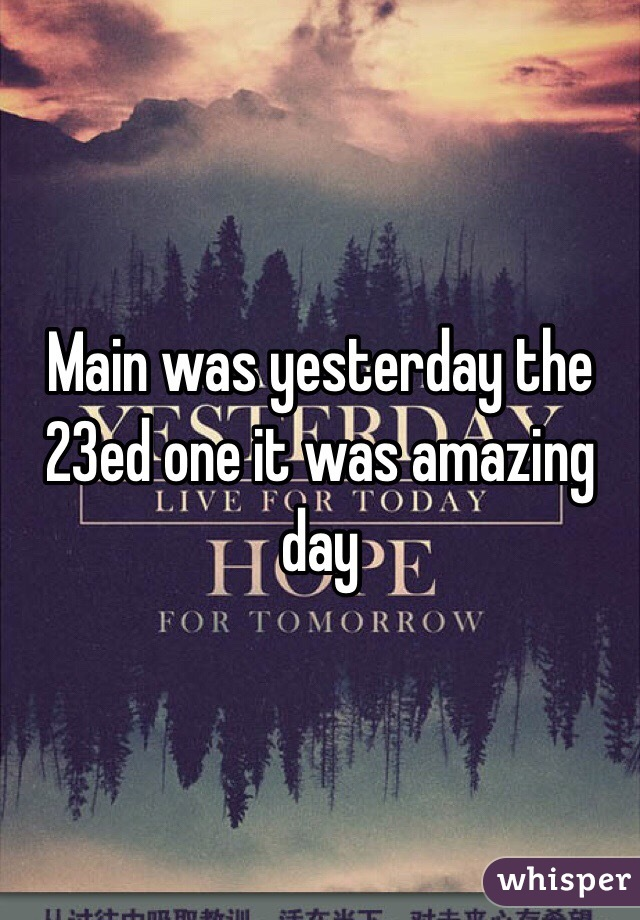 Main was yesterday the 23ed one it was amazing day