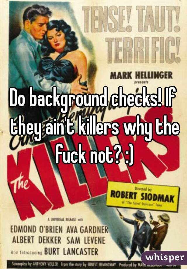 Do background checks! If they ain't killers why the fuck not? :)