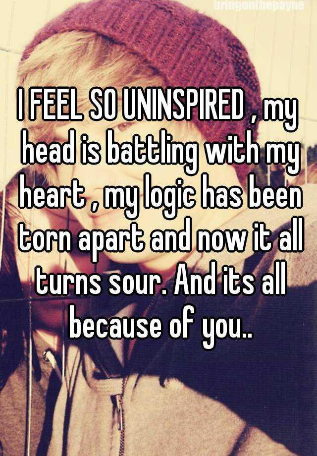 i feel so uninspired my head is battling with my heart my logic
