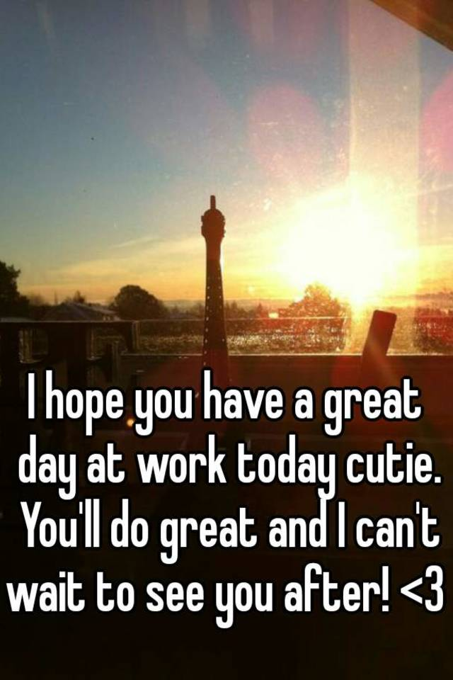 I Hope You Have A Great Day At Work Today Cutie You Ll Do Great And I