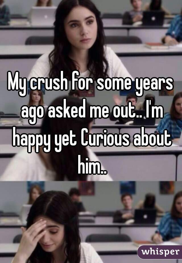 My crush for some years ago asked me out.. I'm happy yet Curious about him..
