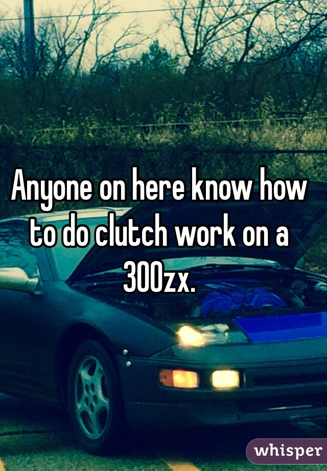 Anyone on here know how to do clutch work on a 300zx.