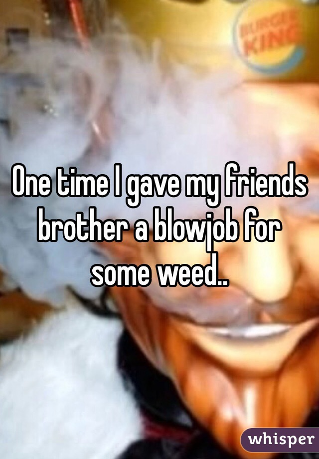 One time I gave my friends brother a blowjob for some weed..