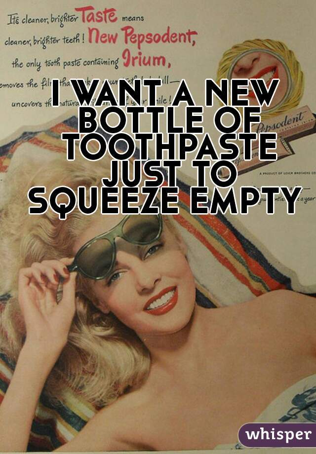 I WANT A NEW BOTTLE OF TOOTHPASTE JUST TO SQUEEZE EMPTY