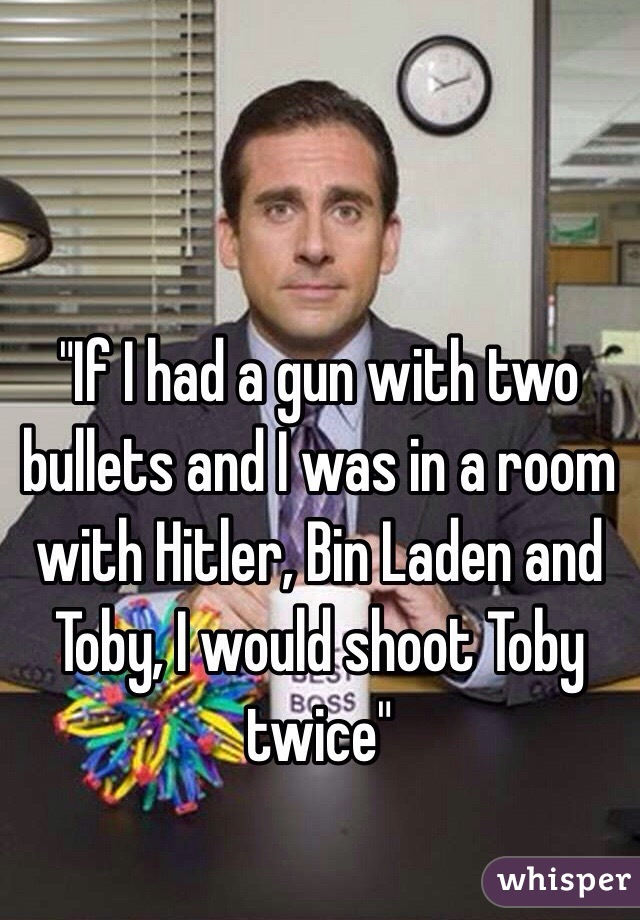 """""""If I had a gun with two bullets and I was in a room with Hitler, Bin Laden and Toby, I would shoot Toby twice"""""""