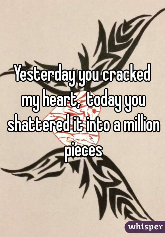 Yesterday you cracked my heart,  today you shattered it into a million pieces