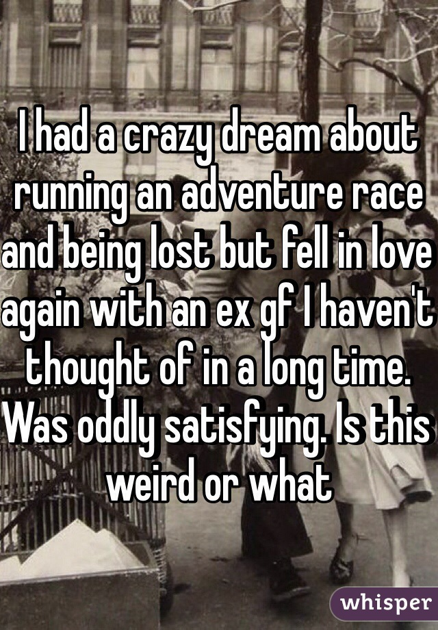 I had a crazy dream about running an adventure race and being lost but fell in love again with an ex gf I haven't thought of in a long time. Was oddly satisfying. Is this weird or what