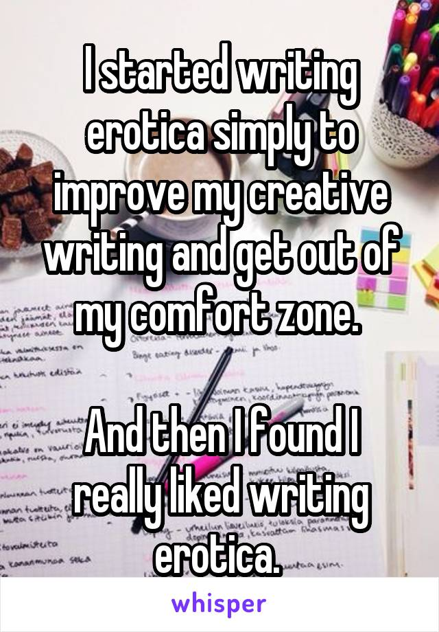 I started writing erotica simply to improve my creative writing and get out of my comfort zone.   And then I found I really liked writing erotica.