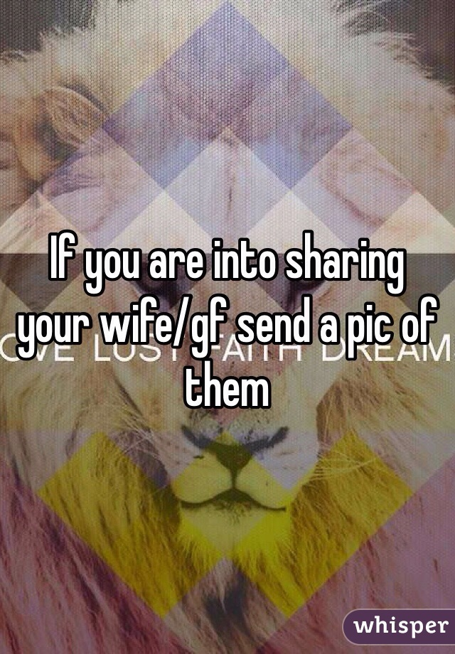 If you are into sharing your wife/gf send a pic of them