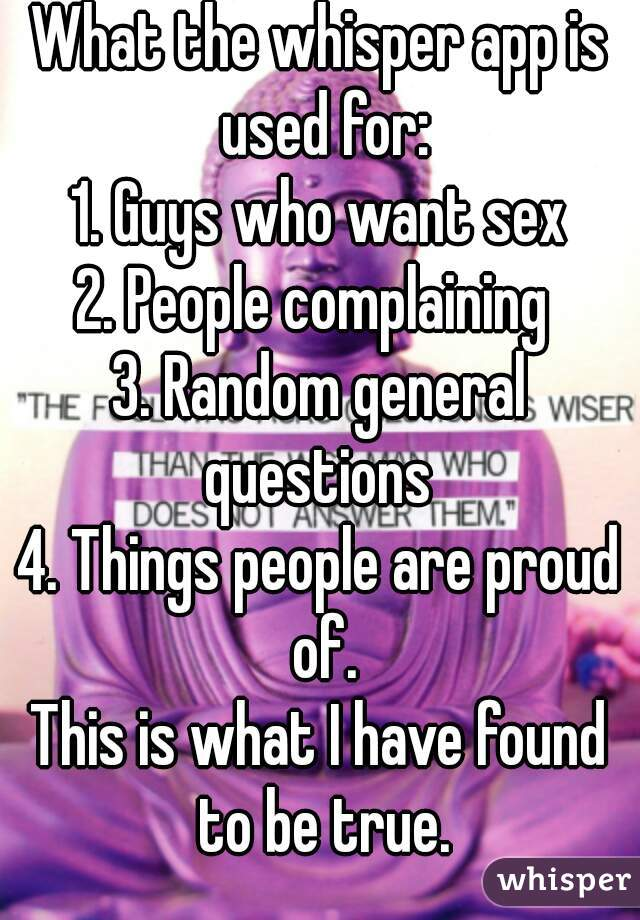 What the whisper app is used for: 1. Guys who want sex 2. People complaining  3. Random general questions  4. Things people are proud of. This is what I have found to be true.