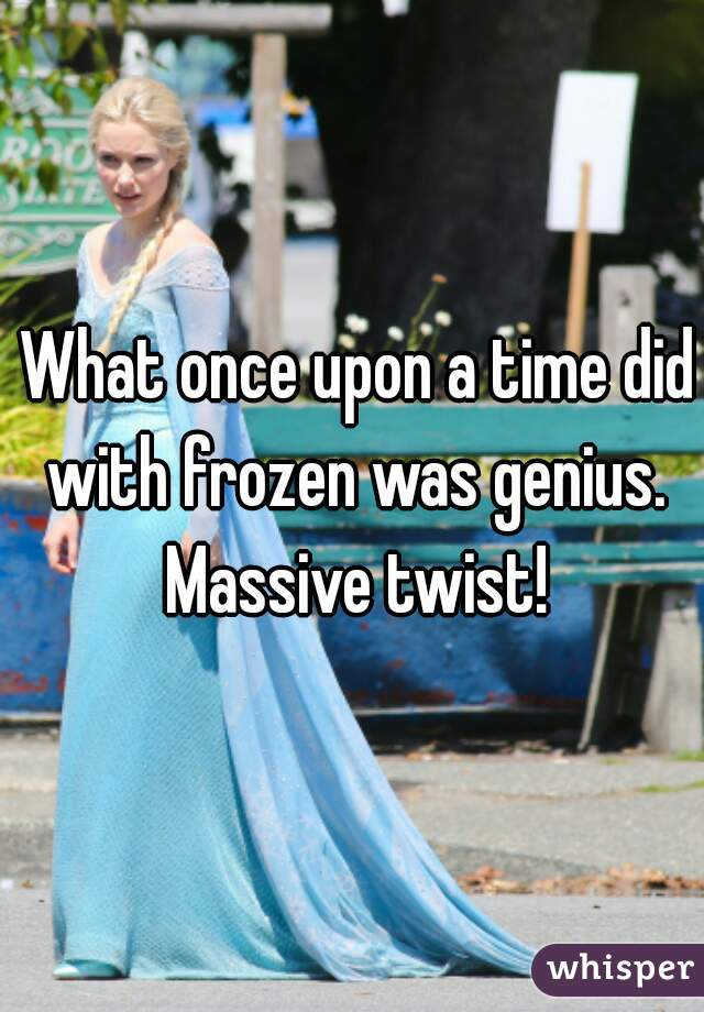What once upon a time did with frozen was genius. Massive twist!