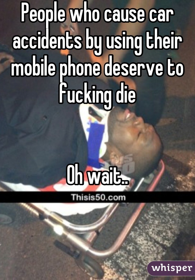 People who cause car accidents by using their mobile phone deserve to fucking die   Oh wait..