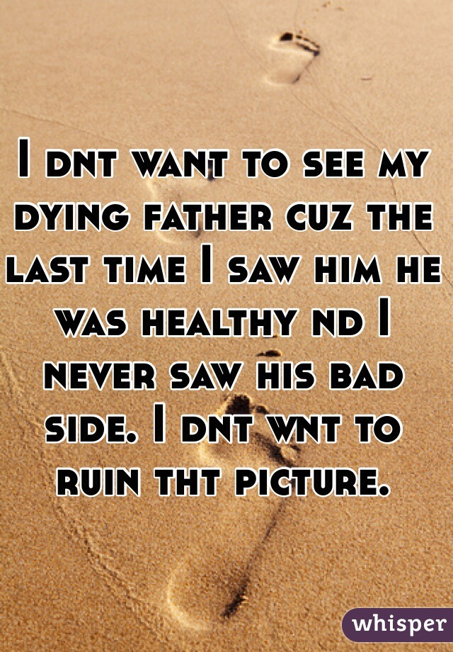 I dnt want to see my dying father cuz the last time I saw him he was healthy nd I never saw his bad side. I dnt wnt to ruin tht picture.