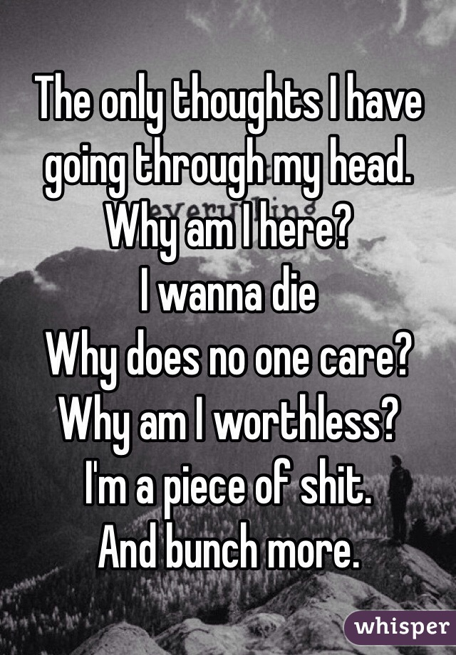 The only thoughts I have going through my head. Why am I here?  I wanna die Why does no one care?  Why am I worthless? I'm a piece of shit.  And bunch more.