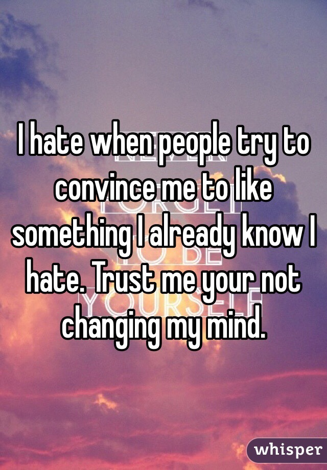 I hate when people try to convince me to like something I already know I hate. Trust me your not changing my mind.