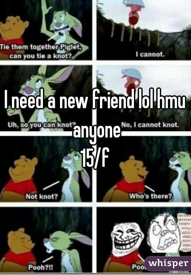 I need a new friend lol hmu anyone 15/f