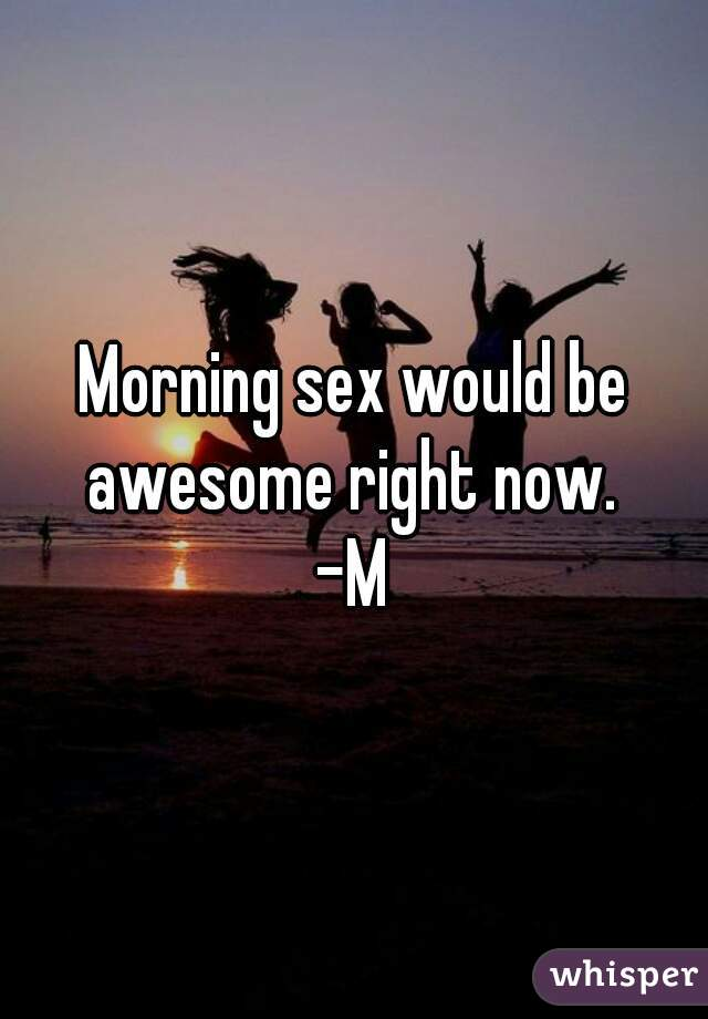Morning sex would be awesome right now.  -M