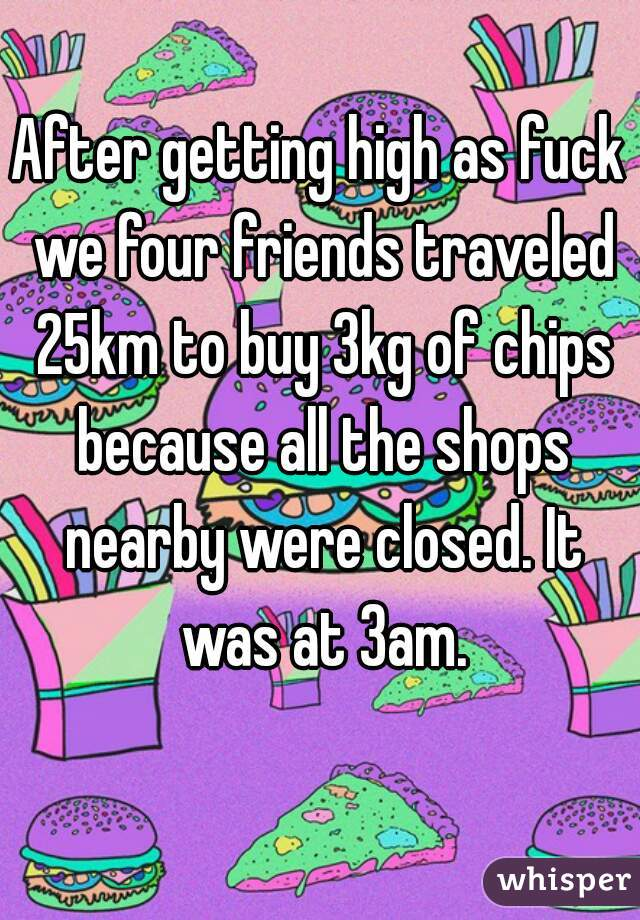 After getting high as fuck we four friends traveled 25km to buy 3kg of chips because all the shops nearby were closed. It was at 3am.