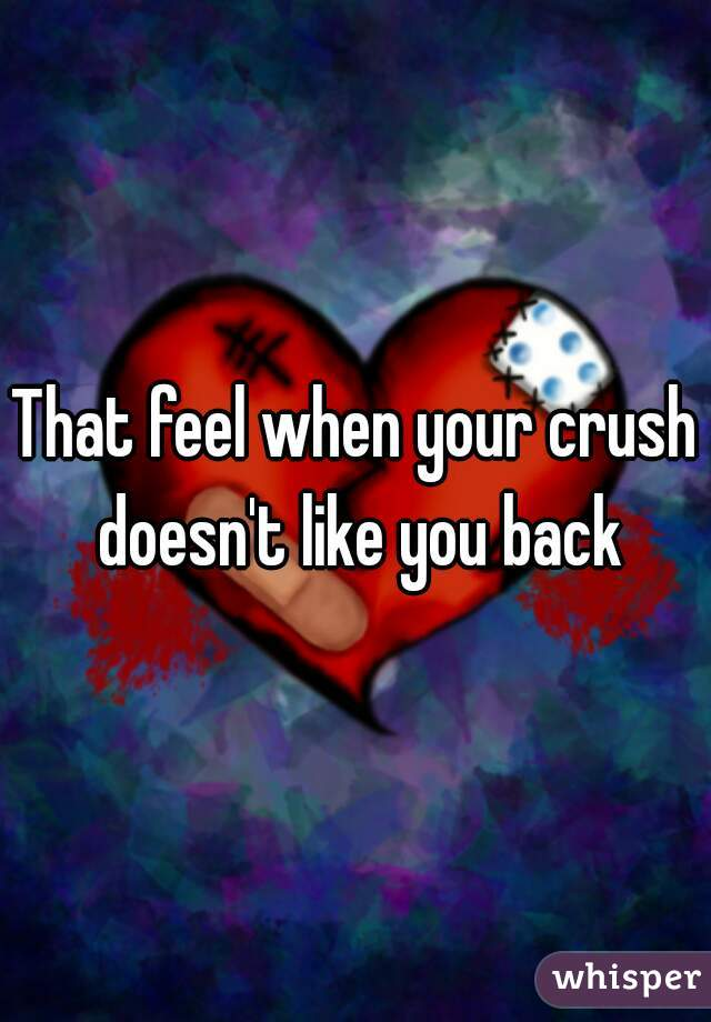 That feel when your crush doesn't like you back